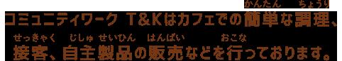コミュニティワーク T&Kはカフェでの簡単な調理、接客、自主製品の販売などを行っております。